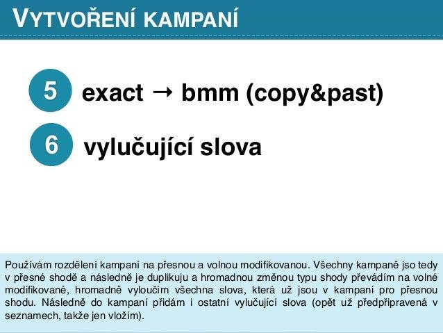 VYTVOŘENÍ KAMPANÍ 5 exact → bmm (copy&past) 6 vylučující slova Používám rozdělení kampaní na přesnou a volnou modifikovanou...