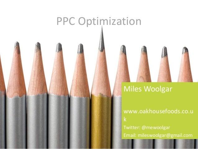 PPC OptimizationMiles Woolgarwww.oakhousefoods.co.ukTwitter: @mewoolgarEmail: mileswoolgar@gmail.com