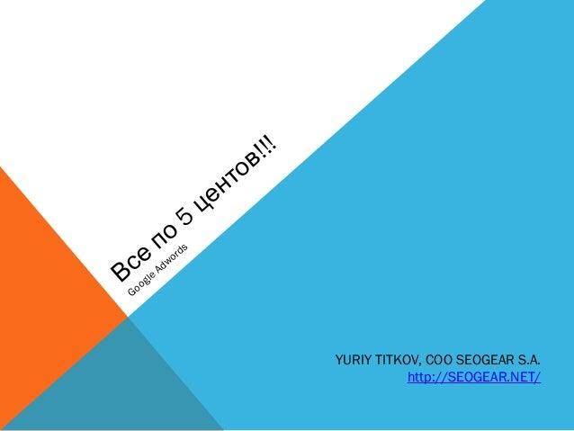 5!!!ВсепоцентовGoogleAdwordsYURIY TITKOV, COO SEOGEAR S.A.http://SEOGEAR.NET/