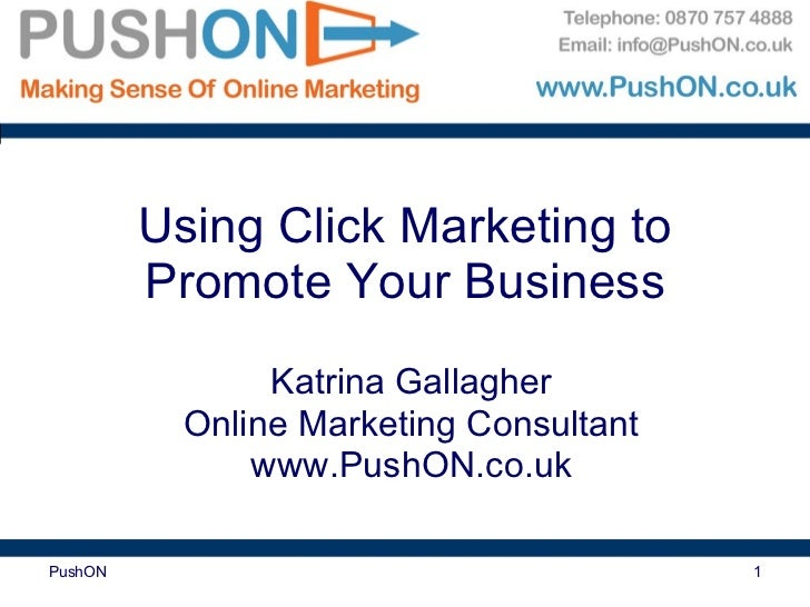 Using Click Marketing to Promote Your Business Katrina Gallagher Online Marketing Consultant www.PushON.co.uk PushON