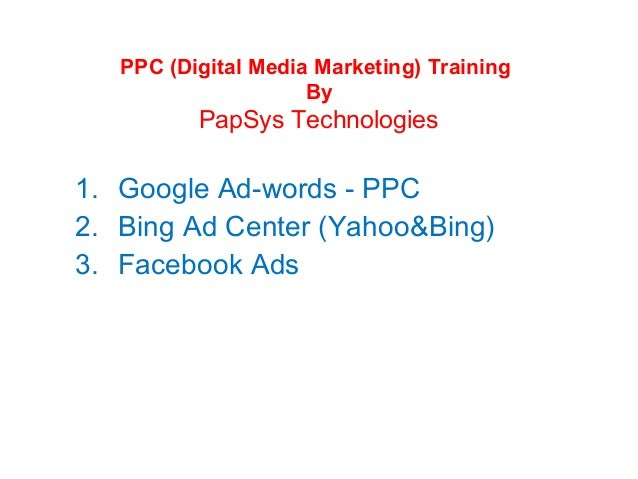 PPC (Digital Media Marketing) Training By  PapSys Technologies  1. Google Ad-words - PPC 2. Bing Ad Center (Yahoo&Bing) 3....