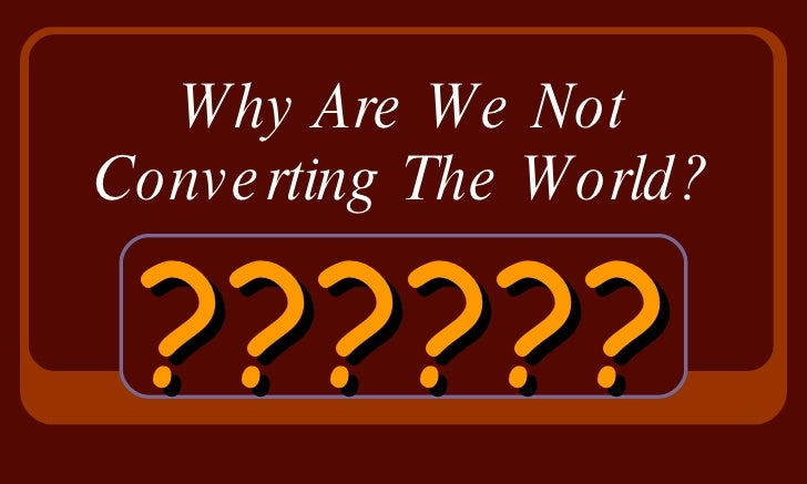 Why Are We Not Converting The World? ??????