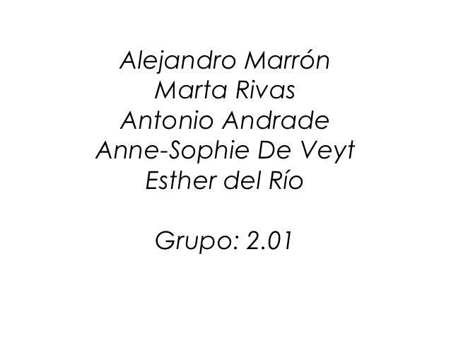 Alejandro Marrón    Marta Rivas Antonio AndradeAnne-Sophie De Veyt   Esther del Río    Grupo: 2.01