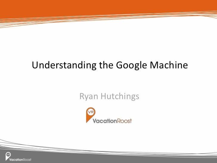 Understanding the Google Machine         Ryan Hutchings