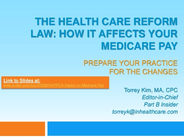 THE HEALTH CARE REFORM LAW: HOW IT AFFECTS YOUR MEDICARE PAY PREPARE YOUR PRACTICE FOR THE CHANGES Torrey Kim, MA, CPC Edi...