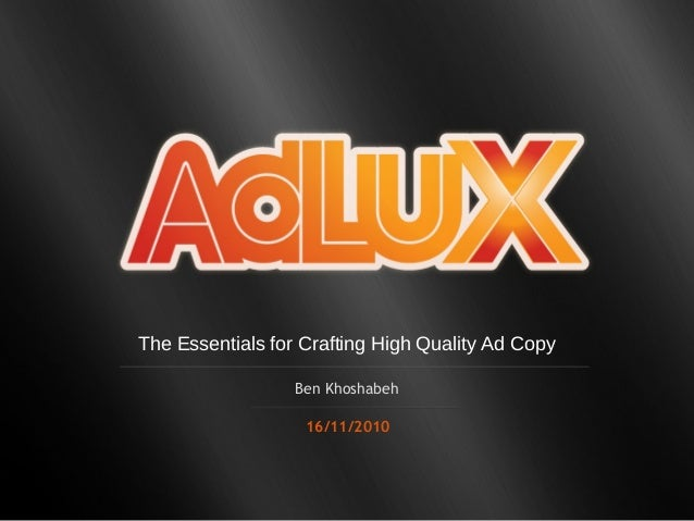 The Essentials for Crafting High Quality Ad Copy Ben Khoshabeh 16/11/2010
