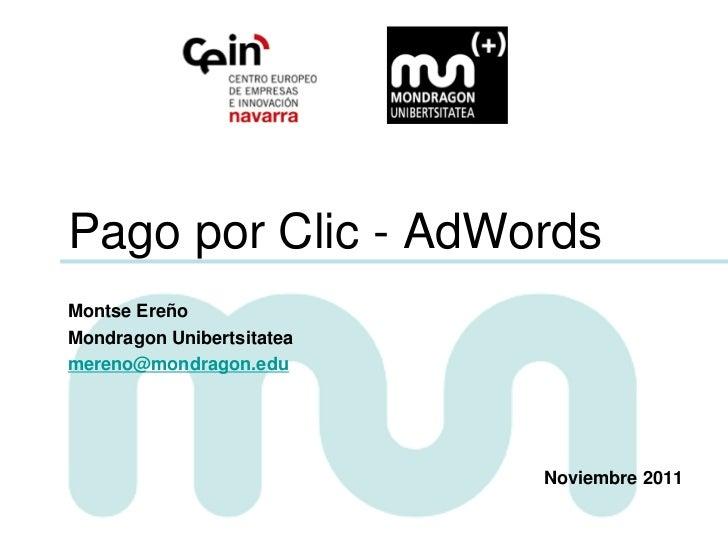 Pago por Clic - AdWordsMontse EreñoMondragon Unibertsitateamereno@mondragon.edu                           Noviembre 2011