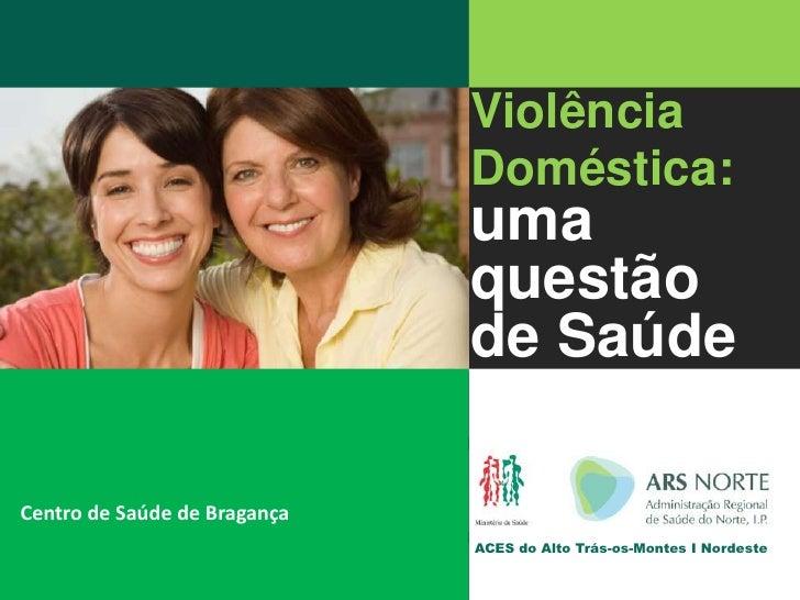 Violência<br />Doméstica:uma <br />questão <br />de Saúde<br /> ACES do Alto Trás-os-Montes I Nordeste<br />Centro de Saúd...