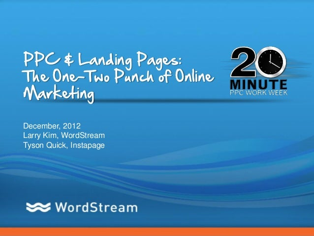 PPC & Landing Pages:The One-Two Punch of OnlineMarketingDecember, 2012Larry Kim, WordStreamTyson Quick, Instapage         ...