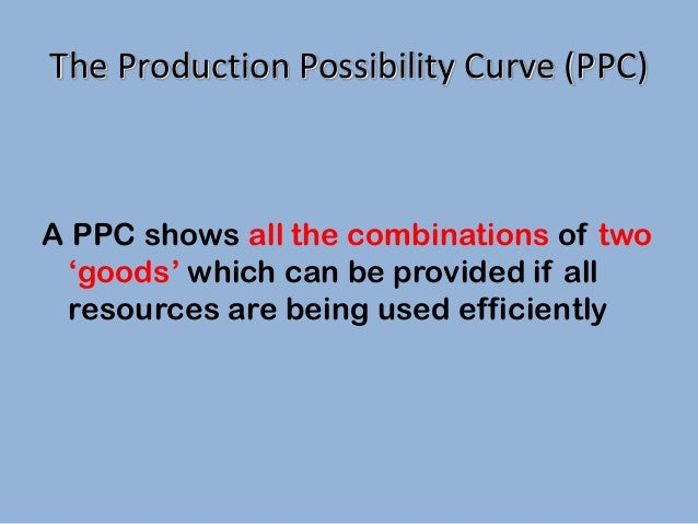 The Production Possibility Curve (PPC)  A PPC shows all the combinations of two 'goods' which can be provided if all resou...