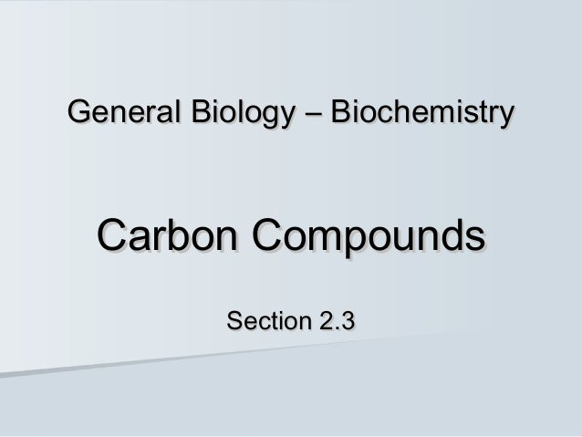 General Biology – Biochemistry Carbon Compounds          Section 2.3