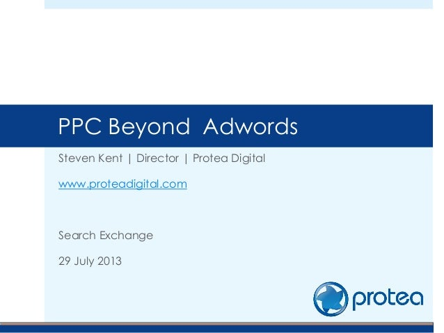 Steven Kent | Director | Protea Digital www.proteadigital.com Search Exchange 29 July 2013 PPC Beyond Adwords
