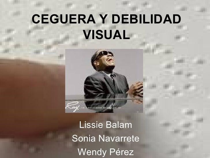 CEGUERA Y DEBILIDAD VISUAL Lissie Balam Sonia Navarrete Wendy Pérez