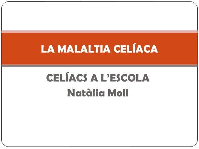 LA MALALTIA CELÍACA CELÍACS A L'ESCOLA Natàlia Moll