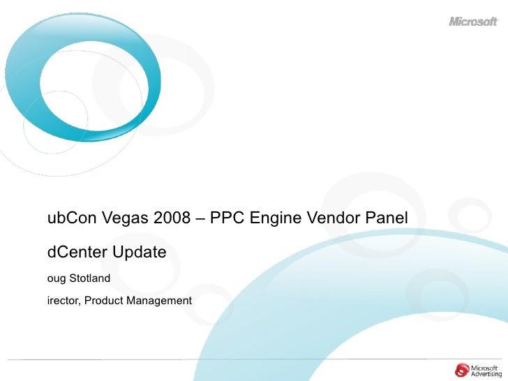<ul><li>PubCon Vegas 2008 – PPC Engine Vendor Panel </li></ul><ul><li>adCenter Update </li></ul><ul><li>Doug Stotland </li...