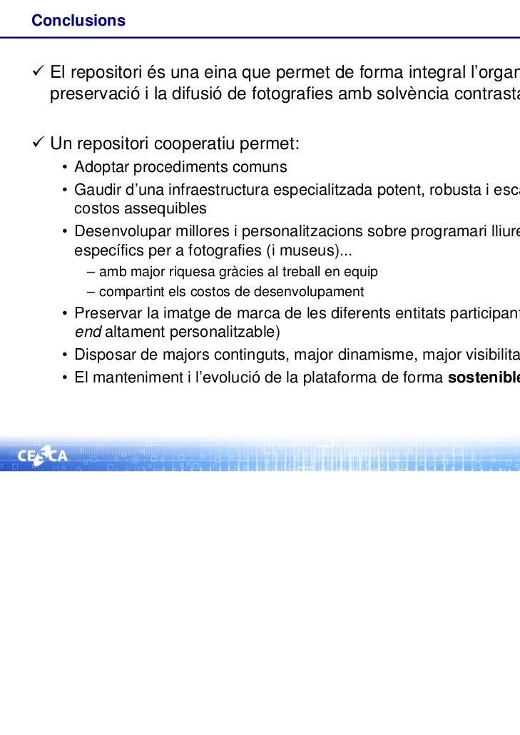 Conclusions El repositori és una eina que permet de forma integral l'organització, la  preservació i la difusió de fotogr...
