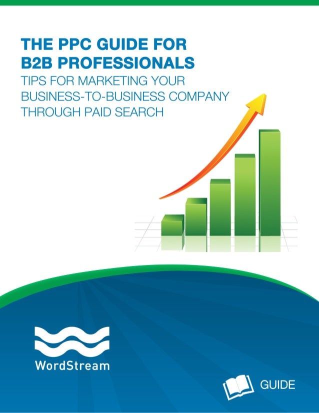 THE PPC GUIDE FOR B2B PROFESSIONALS TIPS FOR MARKETING YOUR BUSINESS-TO-BUSINESS COMPANY THROUGH PAID SEARCH Quick: What d...
