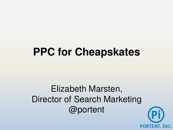 PPC for Cheapskates     Elizabeth Marsten,Director of Search Marketing          @portent