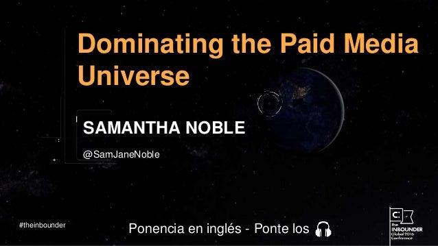@SamJaneNoble Dominating the Paid Media Universe SAMANTHA NOBLE #theinbounder Ponencia en inglés - Ponte los