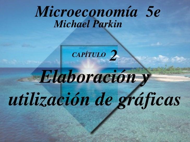 CAPÍTULO  2 Elaboración y utilización de gráficas Michael Parkin Microeconomía  5e