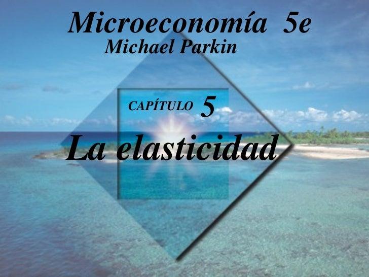 CAPÍTULO  5 La elasticidad Michael Parkin Microeconomía  5e