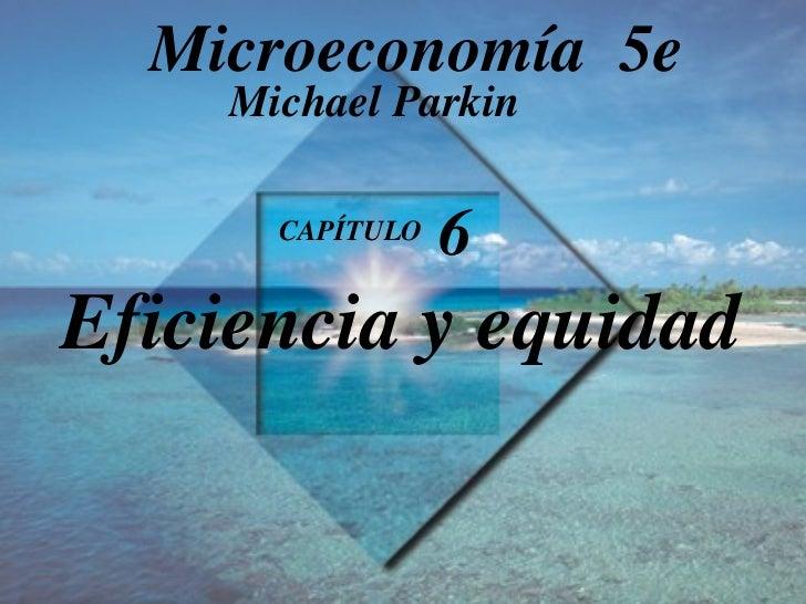 CAPÍTULO  6   Eficiencia y equidad Michael Parkin Microeconomía  5e