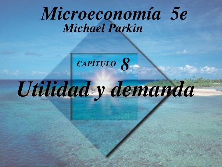 CAPÍTULO  8   Utilidad y demanda Michael Parkin Microeconomía  5e
