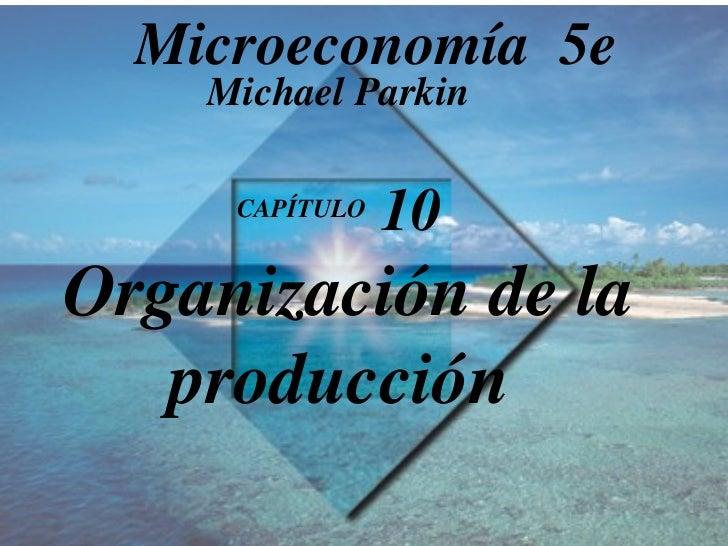 CAPÍTULO  10 Organización de la producción Michael Parkin Microeconomía  5e
