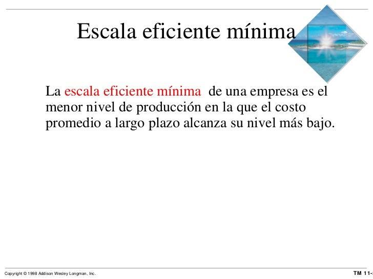 Escala eficiente mínima <ul><li>La  escala eficiente mínima  de una empresa es el menor nivel de producción en la que el c...