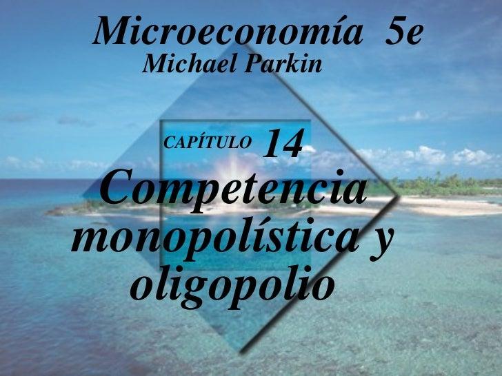 CAPÍTULO  14 Competencia monopolística y oligopolio Michael Parkin Microeconomía  5e