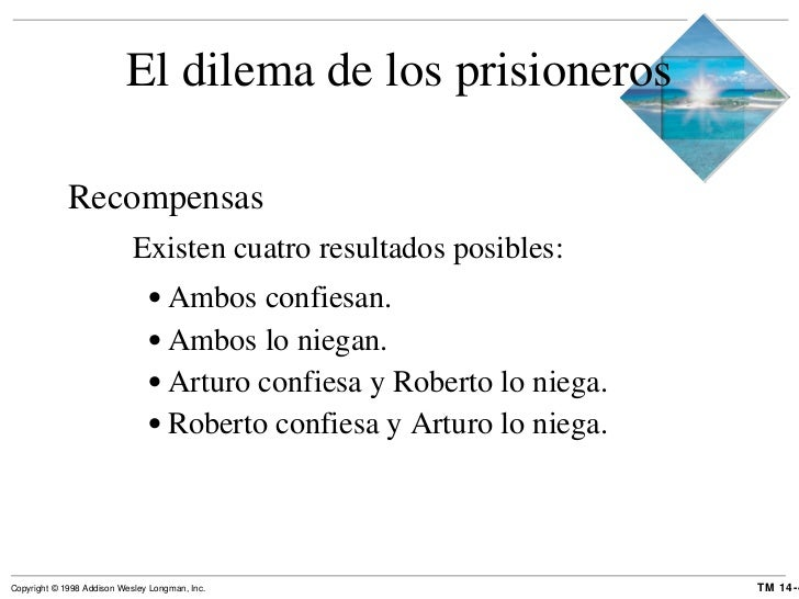 El dilema de los prisioneros <ul><li>Recompensas </li></ul><ul><ul><li>Existen cuatro resultados posibles: </li></ul></ul>...