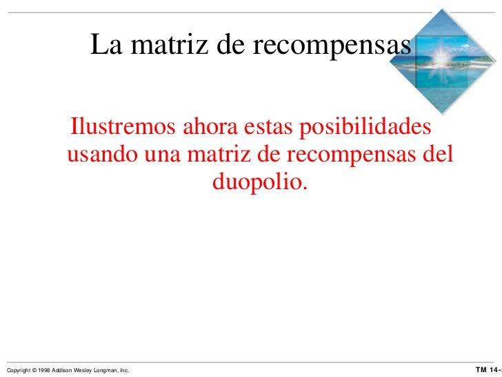 La matriz de recompensas <ul><li>Ilustremos ahora estas posibilidades usando una matriz de recompensas del duopolio. </li>...