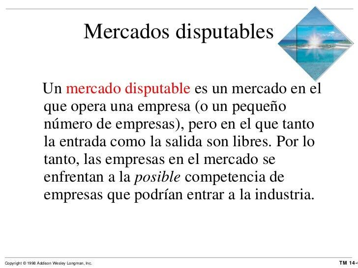 Mercados disputables <ul><li>Un  mercado disputable  es un mercado en el que opera una empresa (o un pequeño número de emp...