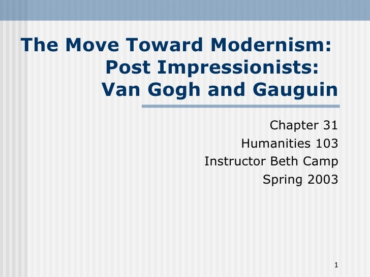 The Move Toward Modernism:  Post Impressionists:  Van Gogh and Gauguin Chapter 31 Humanities 103 Instructor Beth Camp Spri...