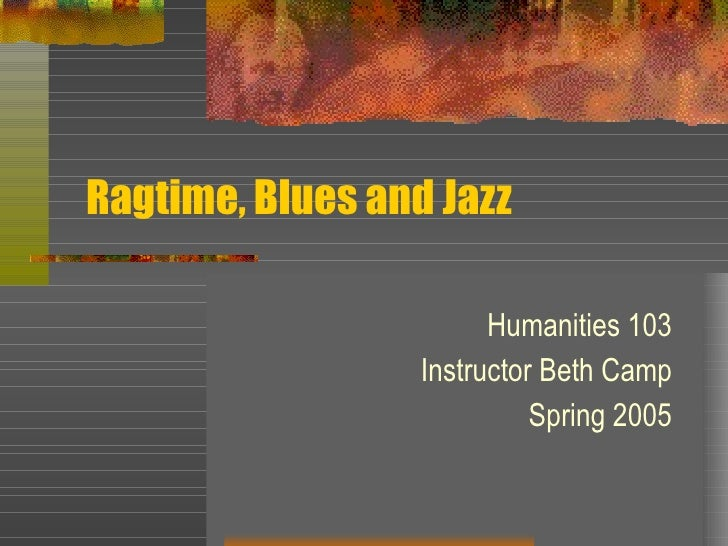 Ragtime, Blues and Jazz Humanities 103 Instructor Beth Camp Spring 2005