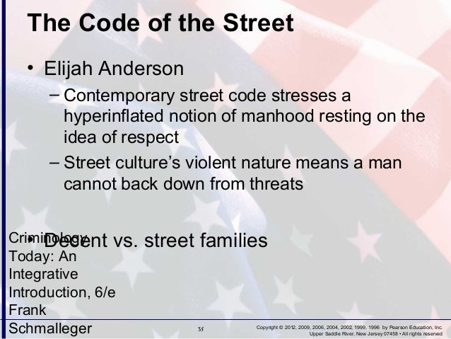 code of the street by elijah anderson The statement elijah anderson is seeking to do is that the behaviour of the kids today is greatly influenced by the street civilization in this street civilization he describes it as being violent when they're faced with impersonal onslaughts and any type of disrespect shown.