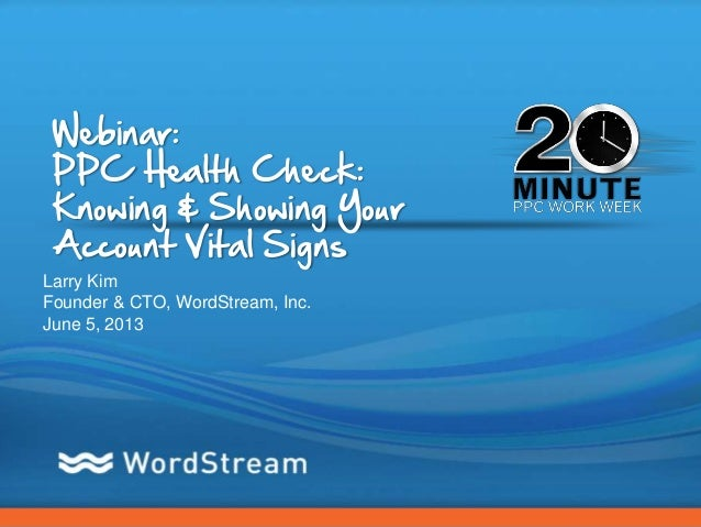 CONFIDENTIAL – DO NOT DISTRIBUTE 1Webinar:PPC Health Check:Knowing & Showing YourAccount Vital SignsLarry KimFounder & CTO...