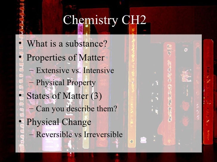 Chemistry CH2 <ul><li>What is a substance? </li></ul><ul><li>Properties of Matter </li></ul><ul><ul><li>Extensive vs. Inte...