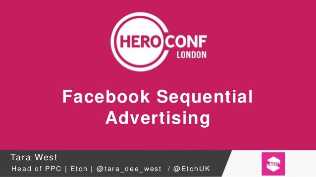 Facebook Sequential Advertising Tara West Head of PPC | Etch | @ tara_dee_west / @EtchUK