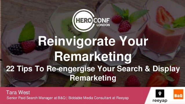 Reinvigorate Your Remarketing 22 Tips To Re-engergise Your Search & Display Remarketing Tara West Senior Paid Search Manag...
