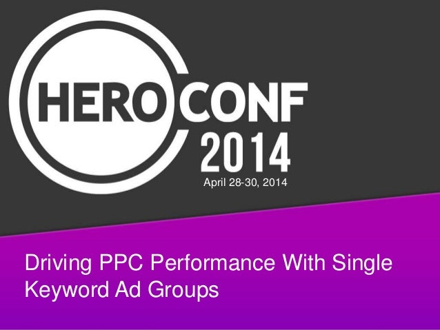 Driving PPC Performance With Single Keyword Ad Groups April 28-30, 2014
