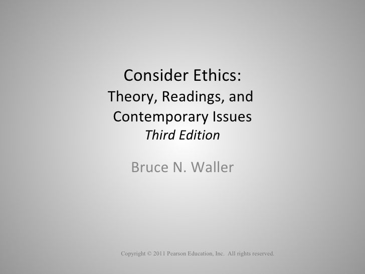 Consider Ethics: Theory, Readings, and  Contemporary Issues Third Edition Bruce N. Waller