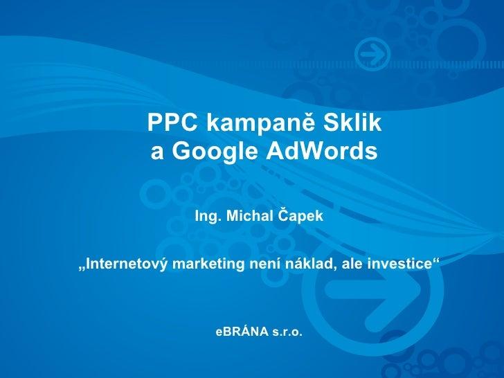 """PPC kampaně Sklik          a Google AdWords                  Ing. Michal Čapek   """"Internetový marketing není náklad, ale i..."""