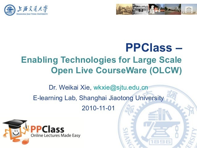 PPClass – Enabling Technologies for Large Scale Open Live CourseWare (OLCW) Dr. Weikai Xie, wkxie@sjtu.edu.cn E-learning L...
