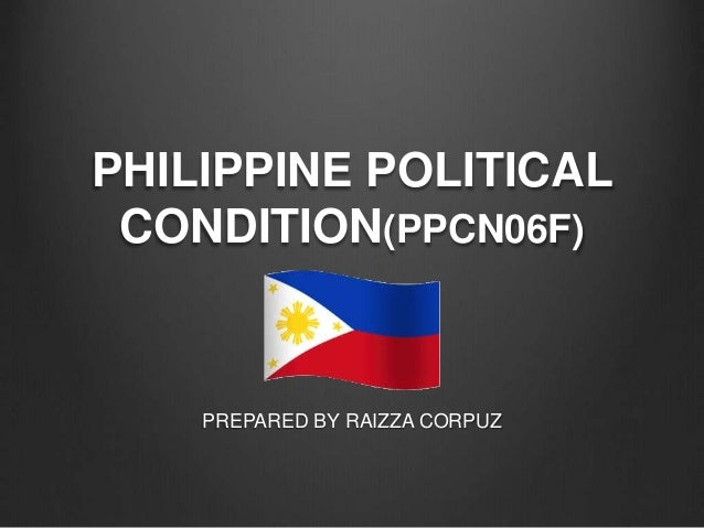 PHILIPPINE POLITICAL CONDITION(PPCN06F) PREPARED BY RAIZZA CORPUZ
