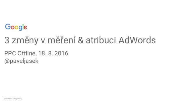 Confidential + ProprietaryConfidential + Proprietary 3 změny v měření & atribuci AdWords PPC Offline, 18. 8. 2016 @pavelja...
