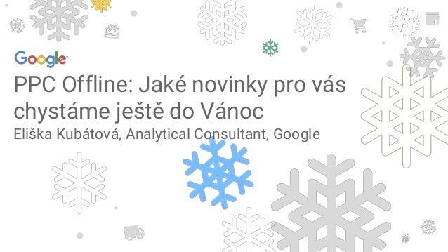 PPC Offline: Jaké novinky pro vás chystáme ještě do Vánoc Eliška Kubátová, Analytical Consultant, Google