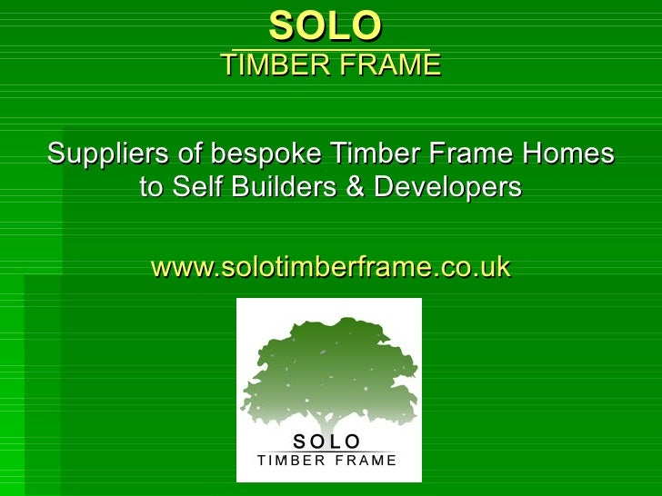 SOLO  TIMBER FRAME Suppliers of bespoke Timber Frame Homes to Self Builders & Developers www.solotimberframe.co.uk