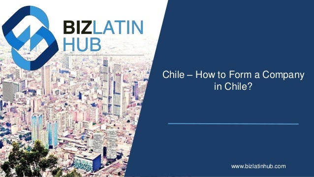 Chile – How to Form a Company in Chile? www.bizlatinhub.com