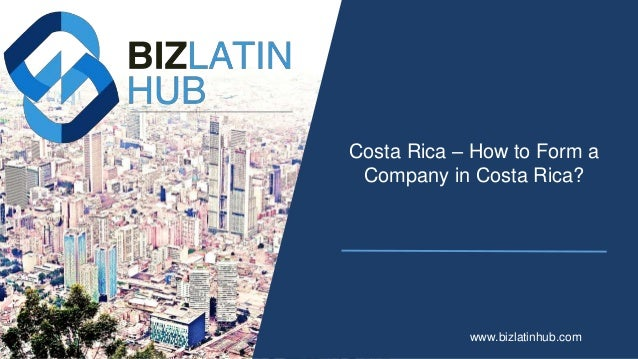 Costa Rica – How to Form a Company in Costa Rica? www.bizlatinhub.com